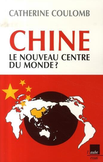 Couverture du livre « Chine, le nouveau centre du monde ? » de Catherine Coulomb aux éditions Editions De L'aube