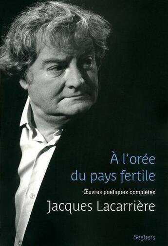 Couverture du livre « À l'orée du pays fertile ; oeuvres poétiques complètes » de Jacques Lacarriere aux éditions Seghers
