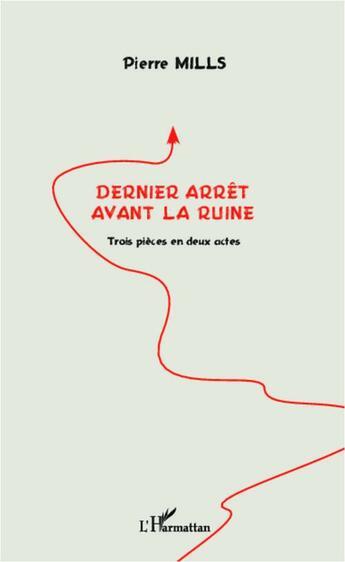 Couverture du livre « Dernier arrêt avant la ruine ; trois pièces en deux actes » de Pierre Mills aux éditions L'harmattan