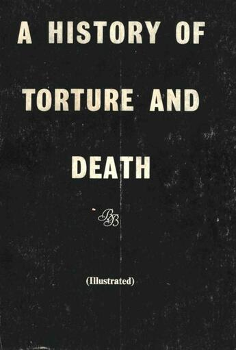 Couverture du livre « A History of Torture and Death » de Anon Anonymous aux éditions Disruptive Publishing