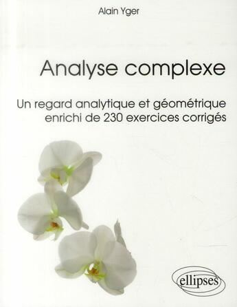 Couverture du livre « Analyse Complexe Un Regard Analytique Et Geometrique Enrichi De 230 Exercices Corriges » de Yger aux éditions Ellipses Marketing