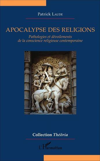 Couverture du livre « Apocalypse Des Religions Pathologies Et Devoilements De La Conscience Religieuse Contemporaine » de Patrick Laude aux éditions Harmattan