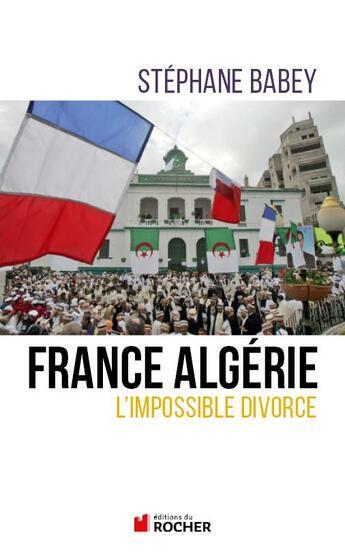 Couverture du livre « France Algérie ; l'impossible divorce » de Stephane Babey aux éditions Rocher