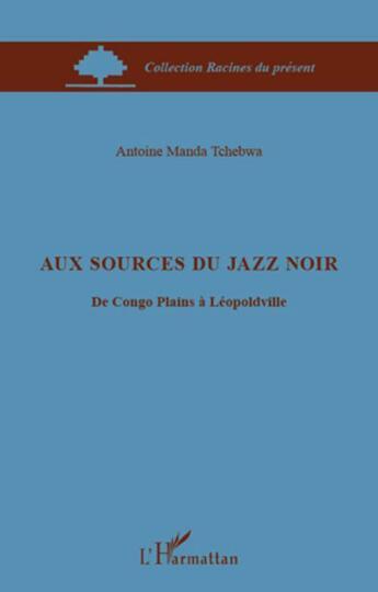 Couverture du livre « Aux sources du jazz noir ; du Congo Plains à Léopoldville » de Antoine Manda Tchebwa aux éditions L'harmattan