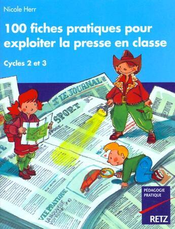 Couverture du livre « 100 fiches pratiques pour exploiter la presse en classe ; cycles 2 et 3 » de Nicole Herr aux éditions Retz