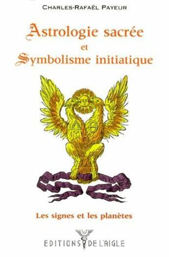 Couverture du livre « Astrologie sacrée et symbolisme initiatique : les signes et les planètes » de Charles-Rafael Payeur aux éditions L'aigle