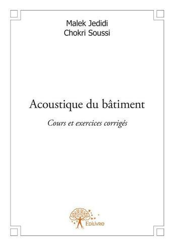 Couverture du livre « Acoustique du bâtiment ; cours et exercices corrigés » de Malek Jedidi et Chokri Soussi aux éditions Edilivre-aparis