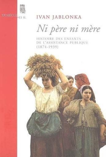 Couverture du livre « Ni père ni mère ; histoire des enfants de l'assistance publique (1874-1939) » de Ivan Jablonka aux éditions Seuil