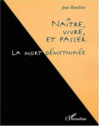 Couverture du livre « Naitre, Vivre Et Passer ; La Mort Demythifiee » de Jean Haechler aux éditions L'harmattan
