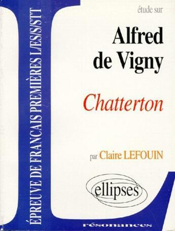 Couverture du livre « Etude Sur Alfred De Vigny Chatterton Epreuve De Francais Premieres L/Es/S/Stt » de Lefouin aux éditions Ellipses Marketing