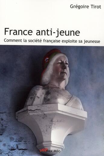 Couverture du livre « France anti-jeunes ; comment les vieux exploitent la jeunesse » de Gregoire Tirot aux éditions Max Milo
