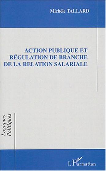Couverture du livre « Action Publique Et Regulation De Branche De La Relation Salariale » de Michele Tallard aux éditions L'harmattan