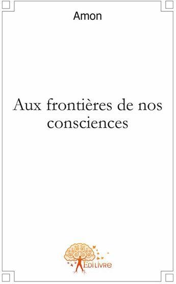 Couverture du livre « Aux frontières de nos consciences » de Amon aux éditions Edilivre-aparis