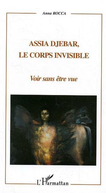 Couverture du livre « Assia Djebar, Le Corps Invisible ; Voir Sans Etre Vue » de Anna Rocca aux éditions L'harmattan