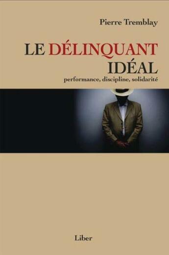 Couverture du livre « Le délinquant idéal ; performance, discipline, solidarité » de Pierre Tremblay aux éditions Editions Liber