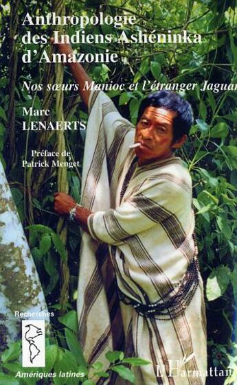 Couverture du livre « Anthropologie Des Indiens Asheninka D'Amazone ; Nos Soeurs Manioc Et L'Etranger Jaguar » de Marc Lenaerts aux éditions Harmattan