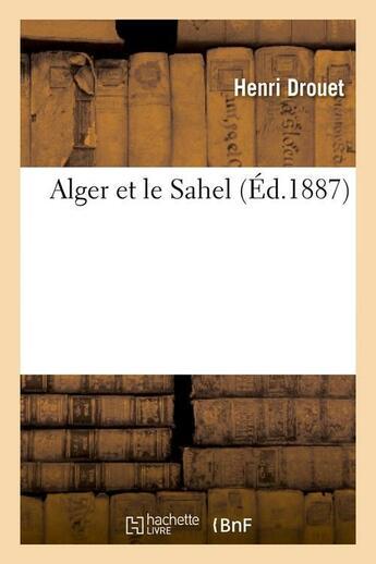 Couverture du livre « Alger Et Le Sahel, (Ed.1887) » de Drouet H aux éditions Hachette Bnf