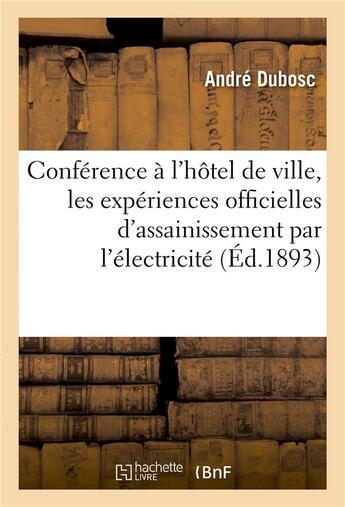 Couverture du livre « Conference faite a l'hotel de ville, les experiences officielles d'assainissement par l'electricite » de Dubosc Andre aux éditions Hachette Bnf