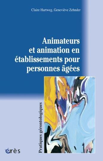 Couverture du livre « Animateurs et animations en établissements pour personnes âgées » de Genevieve Zehnder et Claire Hartweg aux éditions Eres
