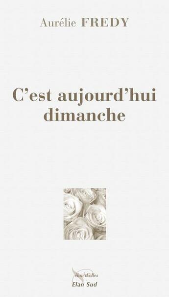 Couverture du livre « C'est aujourd'hui dimanche » de Aurelie Fredy aux éditions Elan Sud