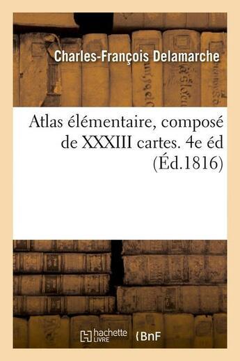 Couverture du livre « Atlas Elementaire, Compose De Xxxiii Cartes. 4e Ed (Ed.1816) » de Delamarche C F aux éditions Hachette Bnf