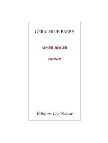 Couverture du livre « Aimer Roger » de Geraldine Barbe aux éditions Leo Scheer