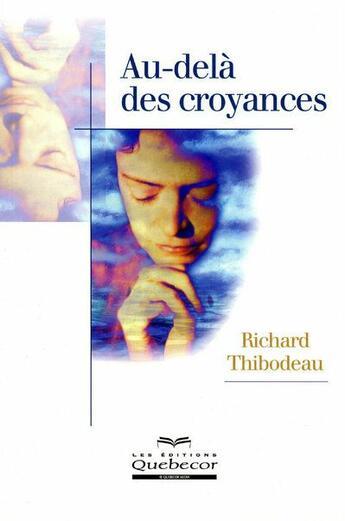 Couverture du livre « Au-delà des croyances » de Richard Thibodeau aux éditions Quebecor