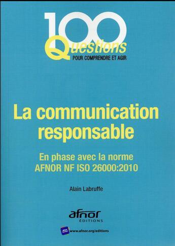Couverture du livre « La communication responsable ; en phase avec la norme AFNOR NF ISO 26000:2010 » de Alain Labruffe aux éditions Afnor