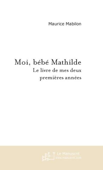 Couverture du livre « Moi, bebe mathilde » de Maurice Mabilon aux éditions Le Manuscrit