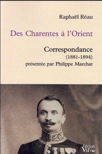 Couverture du livre « Des Charentes à l'Orient ; correspondance (1881-1894) présentée par Philippe Marchat » de Philippe Marchat et Raphael Reau aux éditions Croit Vif