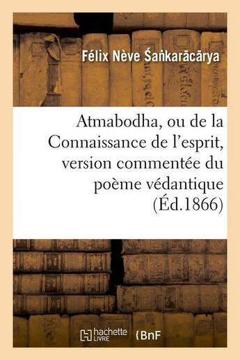 Couverture du livre « Atmabodha, Ou De La Connaissance De L'Esprit, Version Commentee Du Poeme Vedantique (Ed.1866) » de Sa Karacarya F aux éditions Hachette Bnf