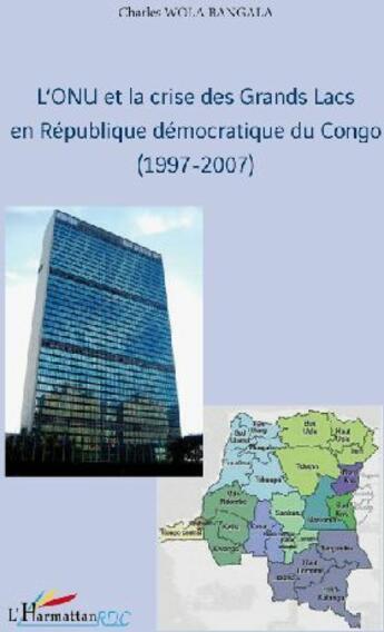 Couverture du livre « L'ONU et la crise des grands lacs en république démocratique du Congo (1997-2007) » de Charles Wola Bangala aux éditions L'harmattan