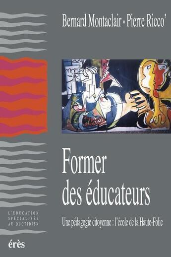 Couverture du livre « Former des éducateurs ; une pédagogie citoyenne : l'école de Haute-Folie » de Bernard Montaclair et Pierre Ricco aux éditions Eres