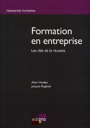 Couverture du livre « Formation en entreprise ; les clés de la réussite » de Alain Hosdey et Jacques Rogister aux éditions Cci De Liege Edipro