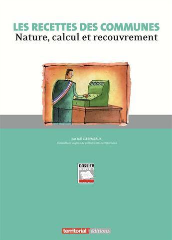 Couverture du livre « Les recettes des communes ; nature, calcul et recouvrement » de Joel Clerembaux aux éditions Territorial