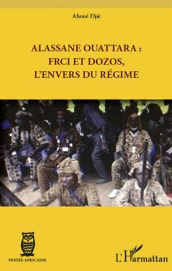 Couverture du livre « Alassane Ouattara : FRCI et Dozos, l'envers du régime » de Djie Ahoue aux éditions L'harmattan