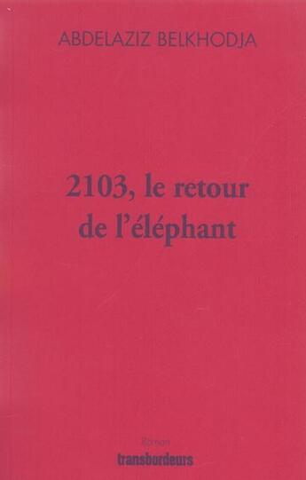 Couverture du livre « 2103, Le Retour De L'Elephant » de Abdelaziz Belkhodja aux éditions Transbordeurs