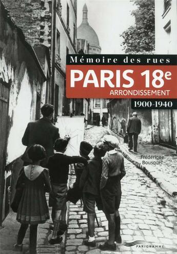 Couverture du livre « Mémoire des rues ; Paris 18e arrondissement ; 1900-1940 » de Frederique Bousquel aux éditions Parigramme