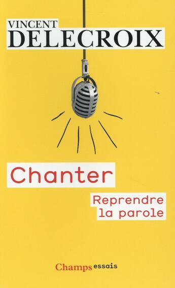 Couverture du livre « Chanter ; reprendre la parole » de Vincent Delecroix aux éditions Flammarion