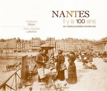 Couverture du livre « Nantes ; il y a 100 ans ; en cartes postales anciennes » de Christophe Belser aux éditions Patrimoines & Medias