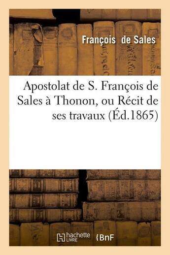 Couverture du livre « Apostolat De S. Francois De Sales A Thonon, Ou Recit De Ses Travaux (Ed.1865) » de De Sales F aux éditions Hachette Bnf