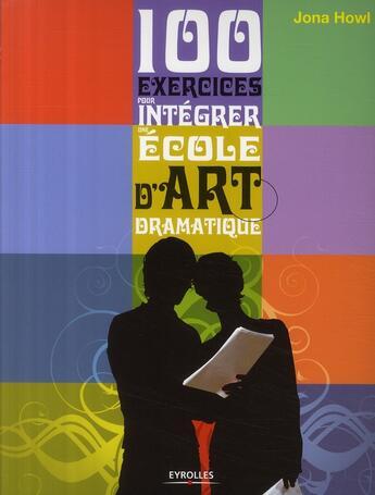 Couverture du livre « 100 exercices pour integrer une ecole d'art dramatique » de Howl Jona aux éditions Eyrolles
