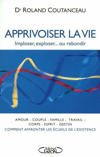 Couverture du livre « Apprivoiser la vie ; imploser, exploser... ou rebondir » de Roland Coutanceau aux éditions Michel Lafon