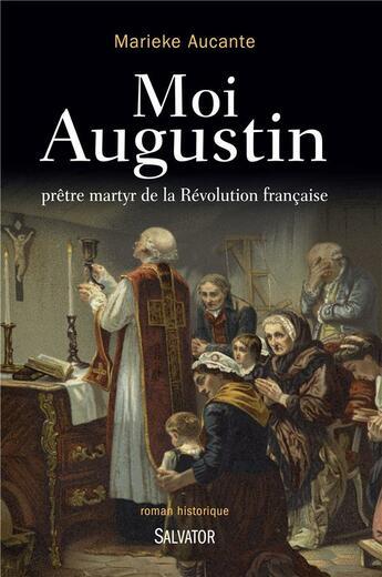 Couverture du livre « Moi Augustin ; prêtre martyr de la Révolution française » de Marieke Aucante aux éditions Salvator