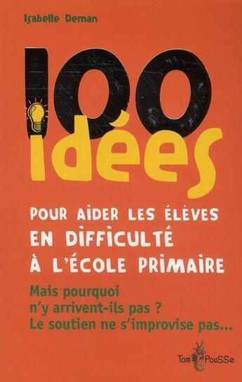 Couverture du livre « 100 Idees ; Pour Aider Les Elèves En Difficulté A L'Ecole Primaire » de Isabelle Deman aux éditions Tom Pousse