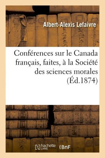 Couverture du livre « Conferences sur le canada francais, faites, a la societe des sciences morales, le 3 juillet - et le » de Lefaivre A-A. aux éditions Hachette Bnf