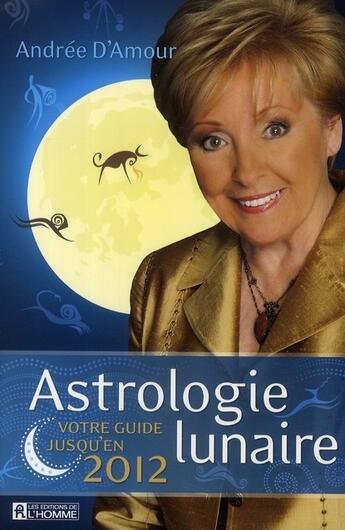 Couverture du livre « Astrologie lunaire ; votre guide jusqu'en 2012 » de Andree D Amour aux éditions Editions De L'homme