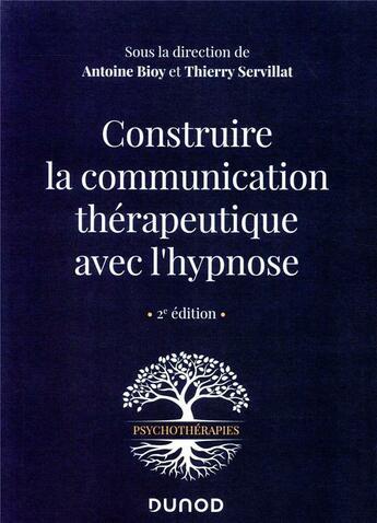 Couverture du livre « Construire la communication thérapeutique avec l'hypnose (2e édition) » de Collectif et Thierry Servillat et Antoine Bioy aux éditions Dunod