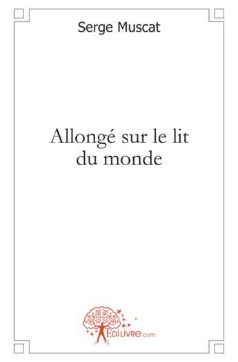 Couverture du livre « Allongé sur le lit du monde » de Serge Muscat aux éditions Edilivre-aparis