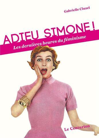 Couverture du livre « Adieu Simone ! les dernières heures du féminisme » de Gabrielle Cluzel aux éditions Le Centurion